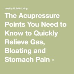 The Acupressure Points You Need to Know to Quickly Relieve Gas, Bloating and Stomach Pain - Healthy Holistic Living