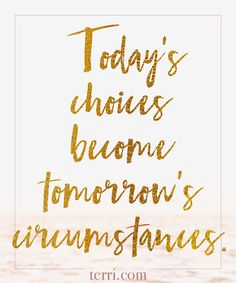 Today's choices become tomorrows circumstances. For more weekly podcast, motivational quotes and biblical, faith teachings as well as success tips, follow Terri Savelle Foy on Pinterest, Instagram, Facebook, Youtube or Twitter!