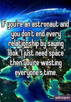 """""""If you're an astronaut and you don't end every relationship by saying """"look, I just need space"""" then you're wasting everyone's time."""""""