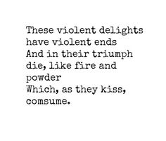 """These violent delights have violent ends and in their triumph die, like fire and powder, which as they kiss, consume."" ~Friar Lawrence, Romeo and Juliet Act 2, scene 6, William Shakespeare"