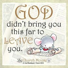 ❤❤❤ God didn't bring you this far to Leave you...Little Church Mouse 7 September 2015 ❤❤❤