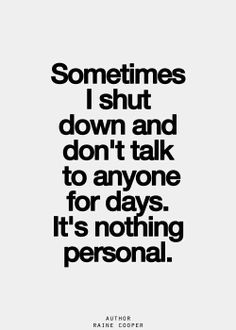 Sometimes I shut down and don't talk to anyone for days, It's nothing personal.