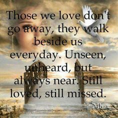 Those we love don't go away, they walk beside us.