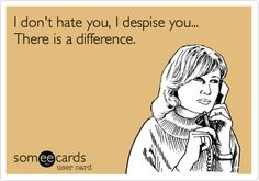 I don't hate you, I despise you... There is a difference. | Confession Ecard | someecards.com