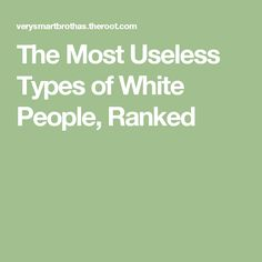 The Most Useless Types of White People, Ranked
