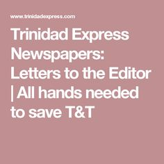 Trinidad Express Newspapers: Letters to the Editor | All hands needed to save T&T