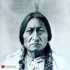 """#Inspirational #Quote by #NativeAmerican #SittingBull ___________________________________ """"Let us put our minds together and see what life we can make for our children."""" Sitting Bull ___________________________________ About Sitting Bull ___________________________________ Sitting Bull was an important leader of the Sioux Indians and forced the resistance end of the 19th century against the conquest of American settlers and their military support. He was a medicine man and also one of the…"""