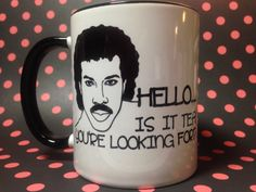 Hello is it tea you're looking for Lionel Richie tea or coffee mug....I know someone on my Christmas gift list who'd get a laugh outta this :-)