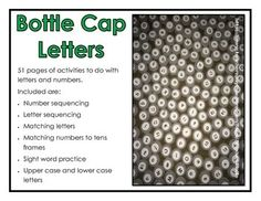Bottle Cap Letters and Numbers - 51 pages of activities to do with letters and numbers.  Included are: * Number sequencing * Letter sequencing * Matching letters * Matching numbers to tens frames * Sight word practice * Upper case and lower case  letters  While these are made to be use with round bottle caps, any letters could do.