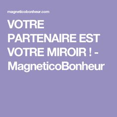 VOTRE PARTENAIRE EST VOTRE MIROIR ! - MagneticoBonheur