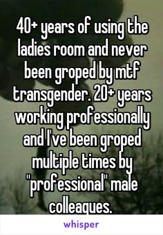 "40+ years of using the ladies room and never been groped by mtf transgender. 20+ years working professionally and I've been groped multiple times by ""professional"" male colleagues."