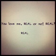 """""""You love me. REAL or not REAL?"""" """"Real"""""""