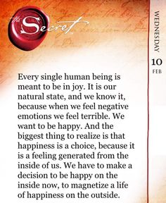Every single human being is meant to be in joy. It is our natural state, and we know it, because when we feel negative emotions we feel terrible. We want to be happy. And the biggest thing to realize is that happiness is a choice, because it is a feeling generated from the inside of us. We have to make a decision to be happy on the inside now, to magnetize a life of happiness on the outside. www.thesecret.tv/products/the-secret-daily-teachings-mobile-app