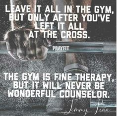Leave it all in the gym, but only after you've left it all at the cross. The gym is fine therapy, but it will never be a wonderful counselor.