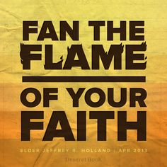 """Fan the flame of your faith."" - Elder Holland #ldsconf #generalconference #lds #faith"