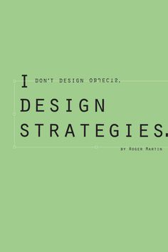 I don't design objects. I design strategies. -- Roger Martin. Designed by Natasha Hung.
