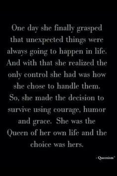 One day she finally grasped that unexpected things were always going to happen in life. And with that she realized the only control she had was how she chose to handle them. So, she made the decision to survive using courage, humor and grace. She was the Queen of her own life and the choice was hers.