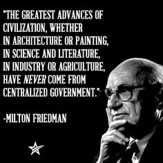 """Milton Friedman - """"The greatest advances of civilization, whether in architecture or painting, in science and literature, in industry or agriculture, have never come from centralized government."""""""