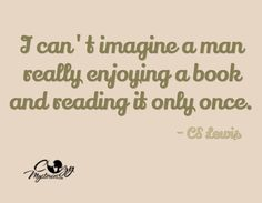 """I can't imagine a man really enjoying a book and reading it only once.""  - C.S. Lewis"