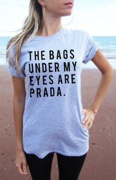 The Bags Under My Eyes are Prada Tshirt Top relaxed by Tmeprinting