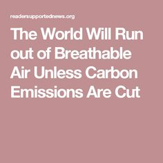 The World Will Run out of Breathable Air Unless Carbon Emissions Are Cut