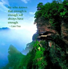 He who knows enough is enough will always have enough. ~ Lao Tsu