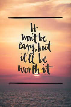 It won't [always] be easy, but it'll be worth it.