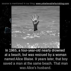 """unbelievable-facts: """" """" In a four-year-old nearly drowned at a beach, but was rescued by a woman named Alice Blaise. 9 years later, that boy saved a man at the same beach. That man was Alice's. Some Amazing Facts, True Interesting Facts, Amazing Science Facts, Interesting Facts About World, Intresting Facts, Unbelievable Facts, Weird History Facts, Creepy Facts, Wow Facts"""