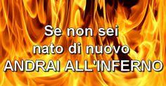 Se non sei nato di nuovo andrai all'inferno  Se non sei nato di nuovo, sappi che quello che ti aspetta quando spirerai è il tormento nel fuoco dell'Ades (comunemente chiamato 'inferno'), dove rim...