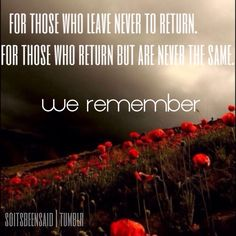 We remember those who leave never to return - and those who return, but are never the same. We remember.<3