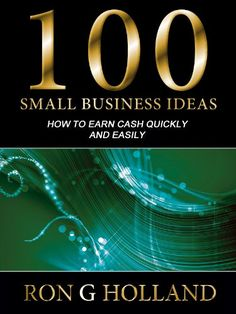 How To Earn Cash Quickly & Easily – 100 Small Business Ideas