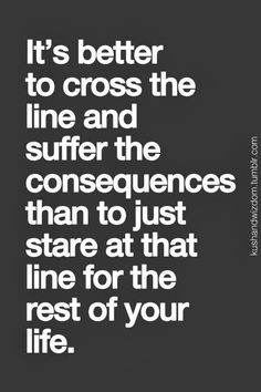 It's better to cross the line and suffer the consequences than to just stare at that line for the rest of your life.