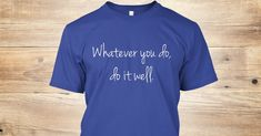 Shop Cool Quote T Discover Shop Cool Quote T Shirts Online T-Shirt from Quote T shirts - Buy Online  a custom product made just for you by Teespring. With world-class production and customer support your satisfaction is guaranteed. - Whatever You Do Do It Well.