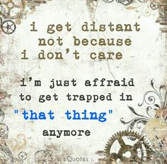 "i get distant, not because i don't care. i'm just affraid to get trapped in ""that thing"" anymore 