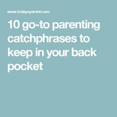 10 go-to parenting catchphrases to keep in your back pocket