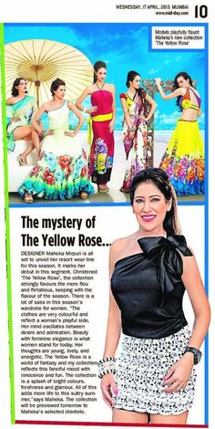 Maheka's collection this season is for the woman who is confident, powerful and strikingly stylish. The Yellow Rose is a dream for every woman.....It is chic, young, feminine and sexy - a must have this season.