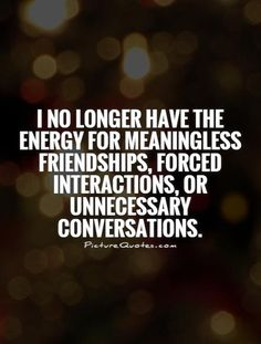 I no longer have the energy for meaningless friendships, forced interactions, or unnecessary conversations. Picture Quotes.