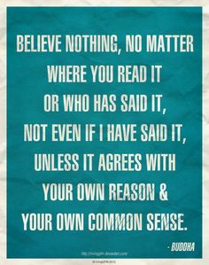 Believe nothing, no matter where you read it, or who has said it, not even if I have said it, unless it agrees with your own reason and your own common sense – Buddha #Buddha #Quotes