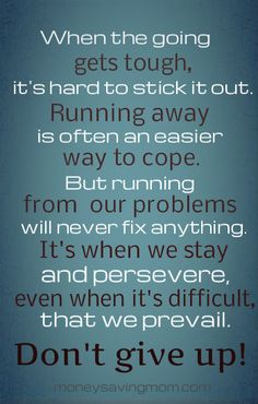 When the going gets tough... don't give up and don't run away. You are stronger than you think, you can do it! :)