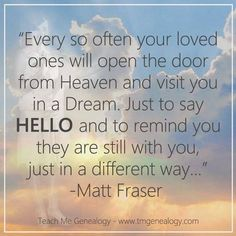 Teach Me Genealogy: Every so often your loved ones will open the door from Heaven, and visit you in a Dream. Bible Quotes, Bible Verses, Me Quotes, Lesson Quotes, Genealogy Quotes, Family Genealogy, Family History Quotes, Loved One In Heaven, Heaven Quotes