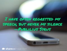 I have often regretted my speech, but never my silence —Publilius Syrus