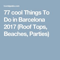 77 cool Things To Do in Barcelona 2017 (Roof Tops, Beaches, Parties)