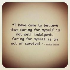~Audre Lorde on self-care    These are words I need to tattoo inside my eyelids.
