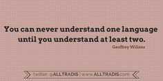 """""""You can never understand one language until you understand at least two."""" ~Geoffrey Willans  Alltradis language quotes #language #translation #interpretation #quote"""