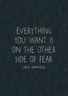 """Everything you want is on the other side of fear."" -- Jack Canfield"