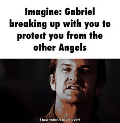Imagine: Gabriel breaking up with you to protect you from the other Angels