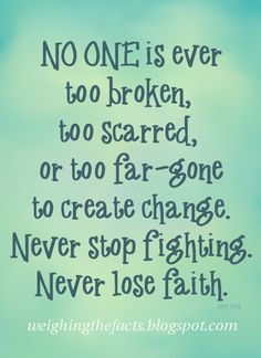 ~NO ONE is ever too broken, too scarred, or too far-gone to create change.  Never stop fighting.  Never lose faith.~ Hebrews 11:1 Now faith is being sure of what we hope for and certain of what we do not see.