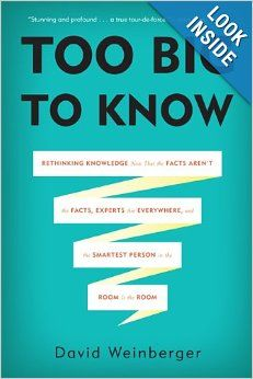 Too Big to Know: Rethinking Knowledge Now That the Facts Aren't the Facts, Experts Are Everywhere, and the Smartest Person in the Room Is th...