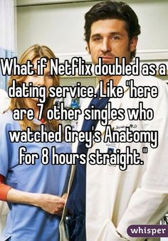 "What if Netflix doubled as a dating service. Like ""here are 7 other singles who watched Grey's Anatomy for 8 hours straight."""