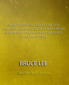 """Man, the living creature, the creating individual, is always more important than any established style or system."" - Bruce Lee - http://whowasbrucelee.com/?p=360"
